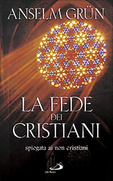 La fede dei cristiani. Spiegata ai non cristiani - Anselm Grun | Jonathanterrington.com