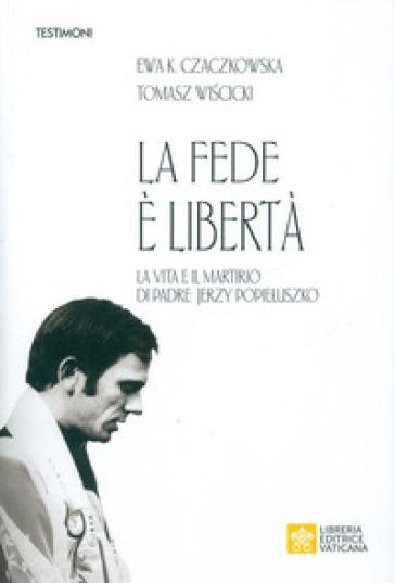La fede è libertà. La vita e il martirio di Padre Jerzy Popie?uszko - Ewa K. Czaczkowska | Thecosgala.com