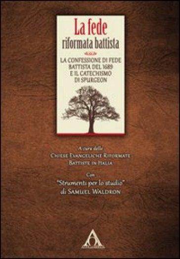 La fede riformata battista. La confessione di fede battista del 1689 e il catechismo di Spurgeon - P. Bolognesi  