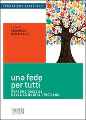Una fede per tutti. Persone disabili nella comunità cristiana - V. Donatello  