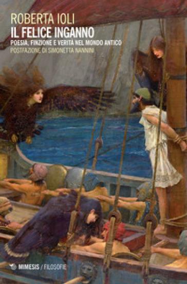 Il felice inganno. Poesia, finzione e verità nel mondo antico - Roberta Ioli   Rochesterscifianimecon.com
