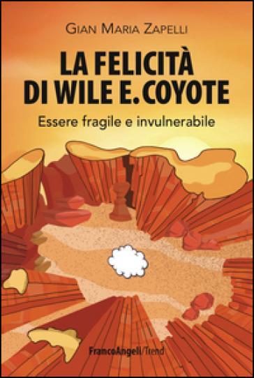 La felicità di Wile E. Coyote. Essere fragile e invulnerabile - Gian Maria Zapelli | Thecosgala.com