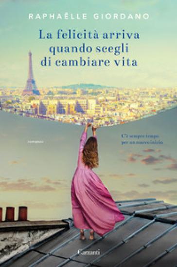 La felicità arriva quando scegli di cambiare vita - Raphaelle Giordano |