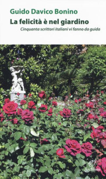 La felicità è nel giardino. Cinquanta scrittori italiani che vi fanno da guida - Guido Davico Bonino | Kritjur.org