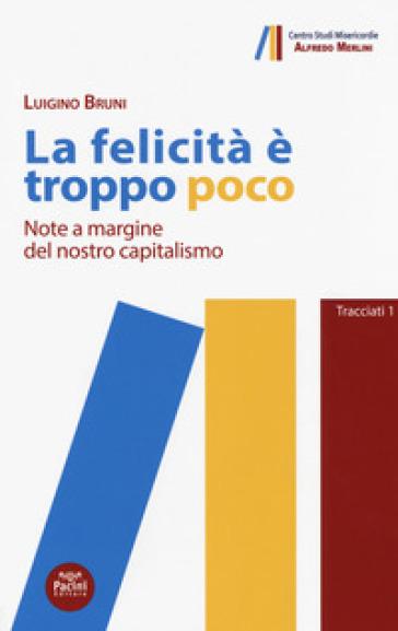 La felicità è troppo poco. Note a margine del nostro capitalismo - Luigino Bruni |
