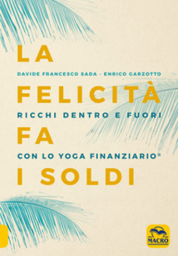 La felicità fa i soldi. Ricchi dentro e fuori con lo yoga finanziario - Davide Francesco Sada |