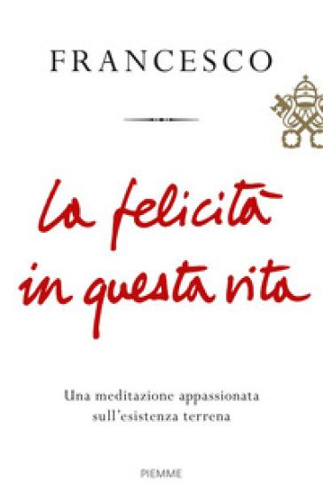 La felicità in questa vita. Una meditazione appassionata sull'esistenza terrena - Papa Francesco (Jorge Mario Bergoglio) |