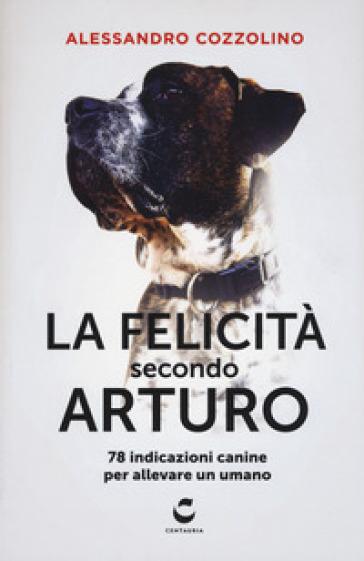 La felicità secondo Arturo. 78 indicazioni canine per allevare un umano - Alessandro Cozzolino | Thecosgala.com