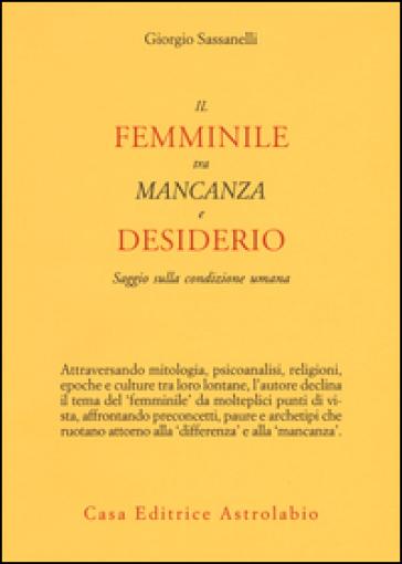 Il femminile tra mancanza e desiderio. Saggio sulla condizione umana - Giorgio Sassanelli pdf epub