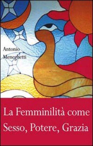 La femminilità come sesso, potere, grazia - Antonio Meneghetti  