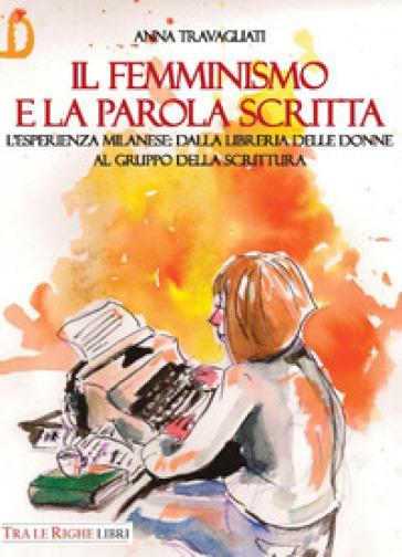 Il femminismo e la parola scritta. L'esperienza milanese: dalla libreria delle donne al gruppo della scrittura - Anna Travagliati |