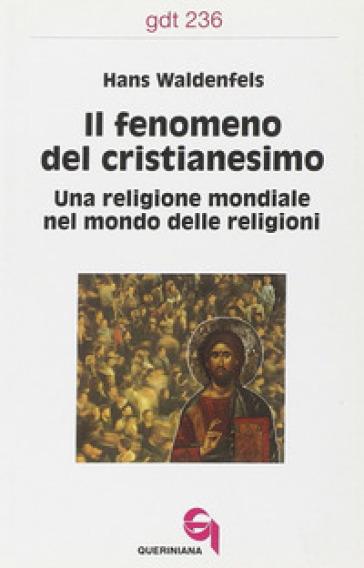 Il fenomeno del cristianesimo. Una religione mondiale nel mondo delle religioni - Hans Waldenfels  