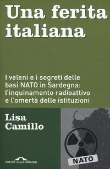 Una ferita italiana. I veleni e i segreti delle basi NATO in Sardegna: l'inquinamento radioattivo e l'omertà delle istituzioni - Lisa Camillo |