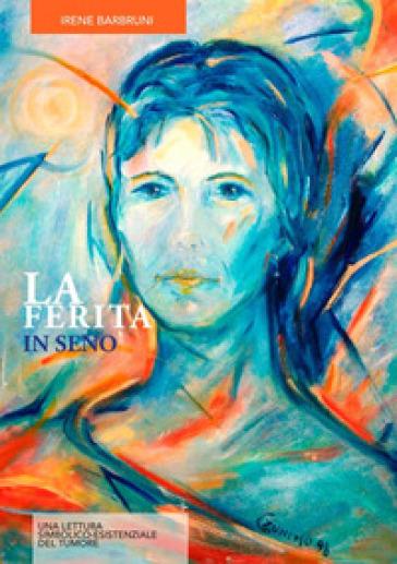 La ferita in seno. Una lettura simbolico-esistenziale del tumore - Irene Barbruni |