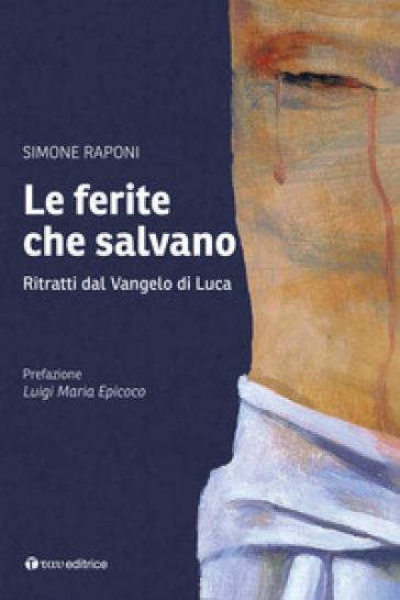 Le ferite che salvano. Ritratti dal Vangelo di Luca - Simone Raponi |