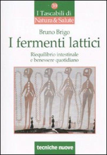 I fermenti lattici. Riequilibrio intestinale e benessere quotidiano - Bruno Brigo  