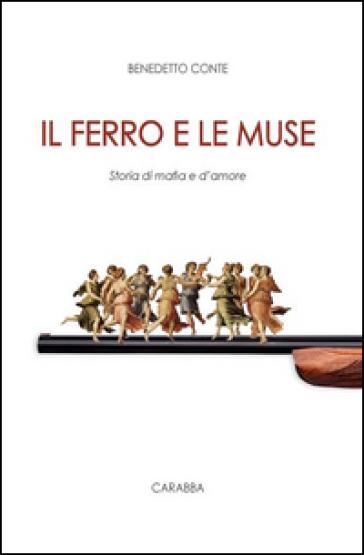 Il ferro e le muse. Storia di mafia e d'amore - Benedetto Conte   Kritjur.org