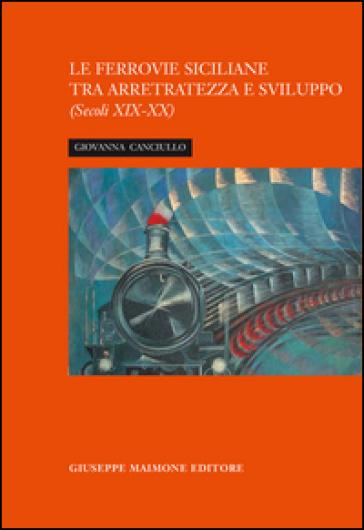 La ferrovia siciliana tra arretratezza e sviluppo. Secoli XIX-XX - Giovanna Canciullo |
