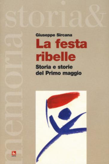 La festa ribelle. Storia e storie del Primo maggio - Giuseppe Sircana | Thecosgala.com