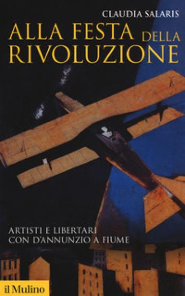 Alla festa della rivoluzione. Artisti e libertari con D'Annunzio a Fiume - Claudia Salaris   Jonathanterrington.com