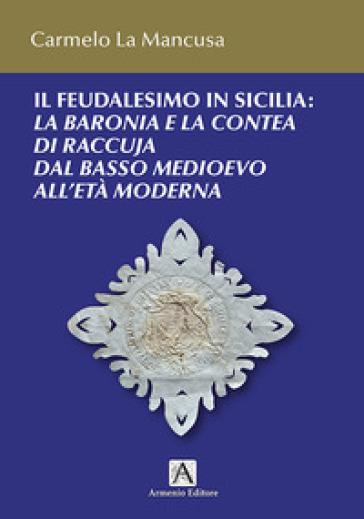 Il feudalesimo in Sicilia. La baronia e la contea di Raccuja dal basso medioevo all'età moderna - Carmelo La Mancusa |