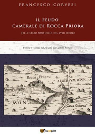 Il feudo camerale di Rocca Priora nello Stato pontificio del XVIII secolo - Francesco Corvesi |