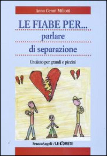 Le fiabe per... parlare di separazione. Un aiuto per grandi e piccini - Anna Genni Miliotti  