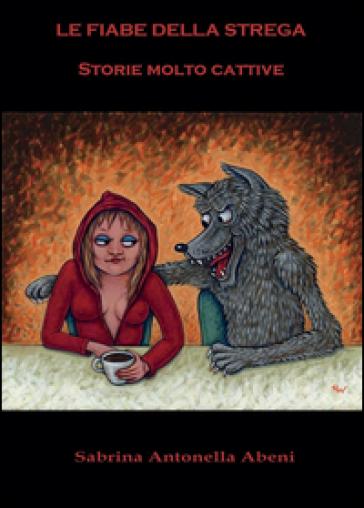 Le fiabe della strega. Storie molto cattive - Sabrina Antonella Abeni  