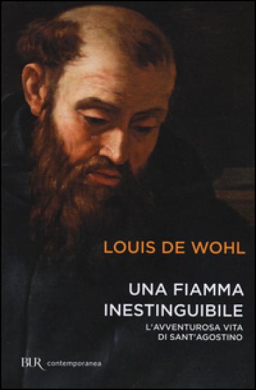 Una fiamma inestinguibile. L'avventurosa vita di Sant'Agostino - Louis Wohl |