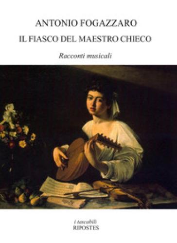 Il fiasco del maestro Chieco. Racconti musicali - Antonio Fogazzaro |
