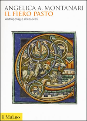Il fiero pasto. Antropofagie medievali - Angelica Angelica Montanari |