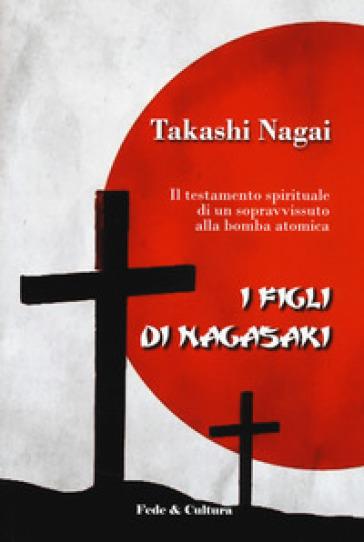 I figli di Nagasaki. Il testamento spirituale di un sopravvissuto alla bomba atomica - Paolo Nagai Takashi |