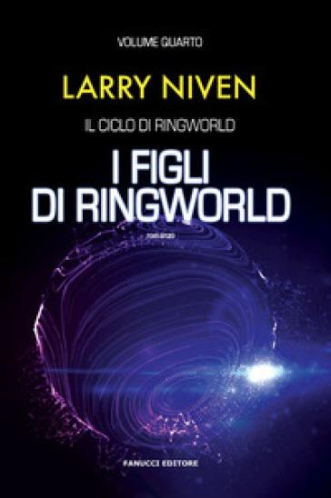 I figli di Ringworld. Il ciclo di Ringworld. 4. - Larry Niven  