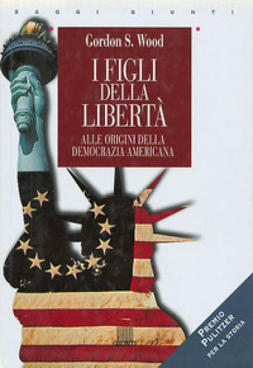 I figli della libertà. Alle origini della democrazia americana - Gordon S. Wood |