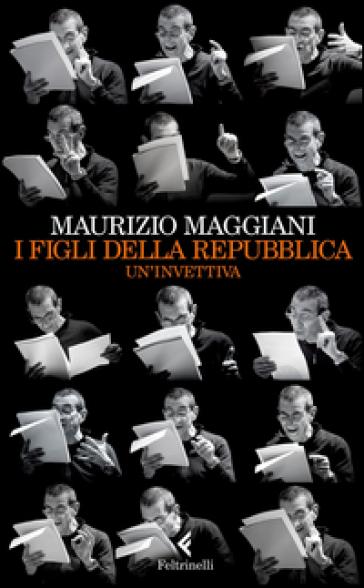 I figli della repubblica. Un'invettiva - Maurizio Maggiani  
