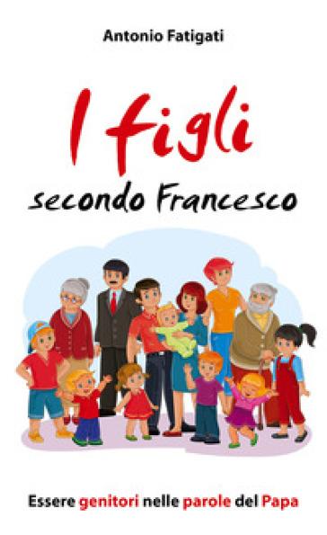 I figli secondo Francesco. Essere genitori nelle parole del Papa - Antonio Fatigati | Jonathanterrington.com