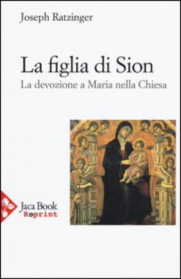 La figlia di Sion. La devozione a Maria nella Chiesa - Benedetto XVI (Papa Joseph Ratzinger) |
