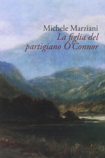 La figlia del partigiano O'Connor - Michele Marziani | Rochesterscifianimecon.com