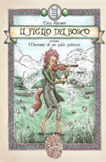 Il figlio del bosco. Memorie di un folle folletto - Esta Alicorni |
