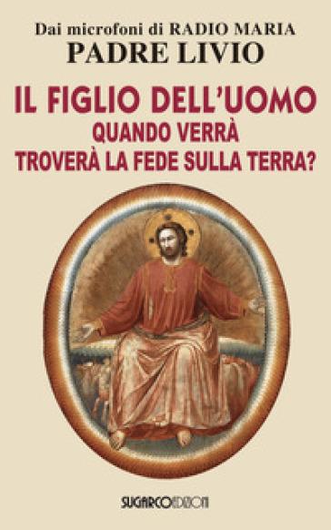 Il figlio dell'uomo, quando verrà, troverà la fede sulla terra? - Livio Fanzaga  