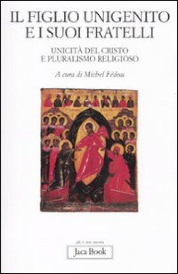 Il figlio unigenito e i suoi fratelli. Unicità del Cristo e pluralismo religioso - Michel Fédou  