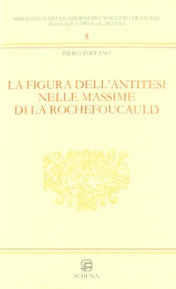 La figura dell'antitesi nelle massime di La Rochefoucault - Piero Toffano |