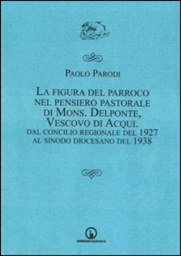 La figura del parroco nel pensiero pastorale di mons. Delponte, vescovo di Acqui. Dal Concilio regionale del 1927 al Sinodo - Paolo Parodi |