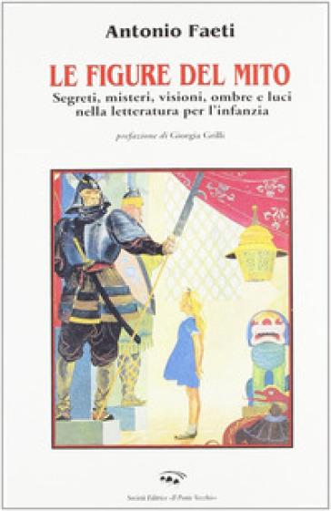 Le figure del mito. Segreti, misteri, visioni, ombre e luci nella letteratura per l'infanzia - Antonio Faeti | Rochesterscifianimecon.com