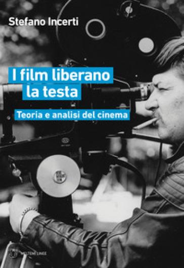 I film liberano la testa. Teoria e analisi del cinema - Stefano Incerti | Thecosgala.com