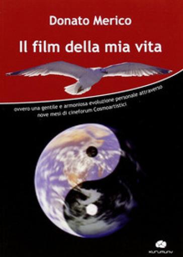 Il film della mia vita. Ovvero una gentile e armoniosa evoluzione personale attraverso nove mesi di cineforum cosmoartistici - Donato Merico  