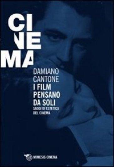 I film pensano da soli. Saggi di estetica del cinema - Damiano Cantone | Thecosgala.com