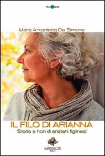 Il filo di Arianna. Storie e non di anziani figlinesi - M. Antonietta De Simone |