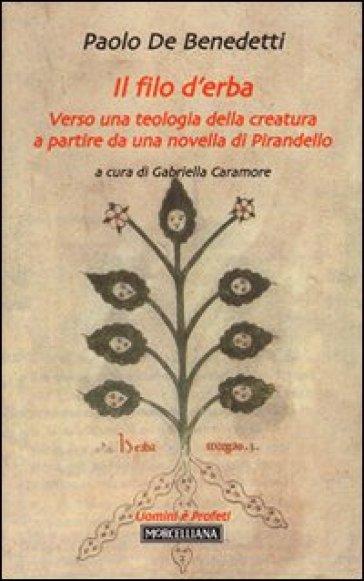 Il filo d'erba. Verso una teologia della creatura a partire da una novella di Pirandello - Paolo De Benedetti | Rochesterscifianimecon.com