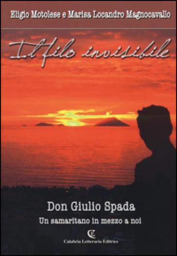 Il filo invisibile. Don Giulio Spada un samaritano in me - Eligio Motolese | Rochesterscifianimecon.com